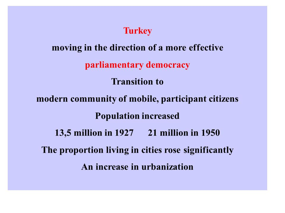 Turkey moving in the direction of a more effective parliamentary democracy Transition to modern community of mobile, participant citizens Population increased 13,5 million in 1927 21 million in 1950 The proportion living in cities rose significantly An increase in urbanization