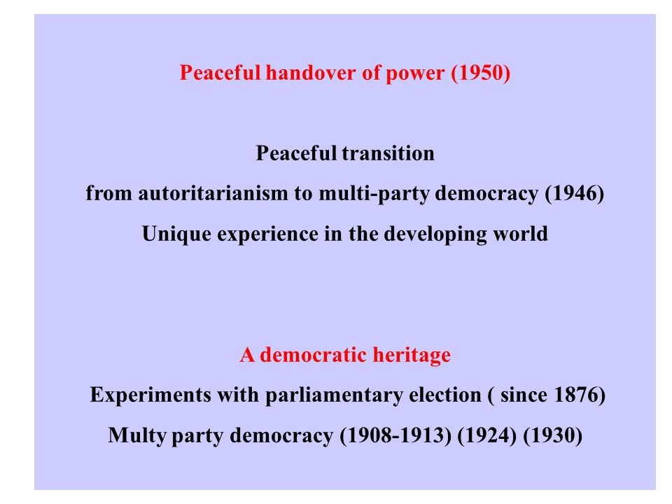 Peaceful handover of power (1950) Peaceful transition from autoritarianism to multi-party democracy (1946) Unique experience in the developing world A democratic heritage Experiments with parliamentary election ( since 1876) Multy party democracy (1908-1913) (1924) (1930)