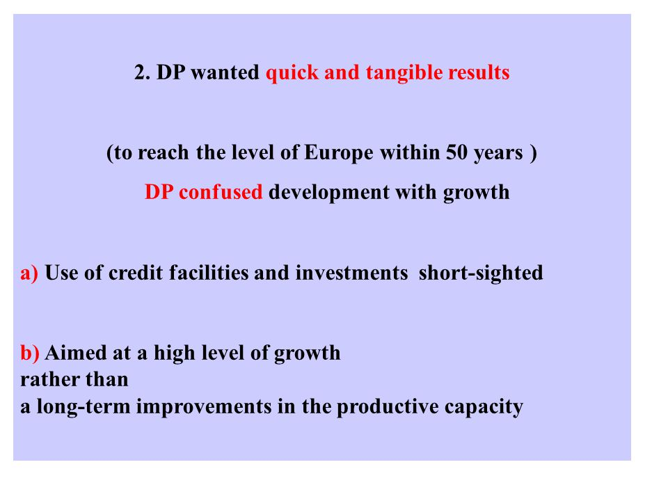 2. DP wanted quick and tangible results (to reach the level of Europe within 50 years ) DP confused development with growth a) Use of credit facilitie
