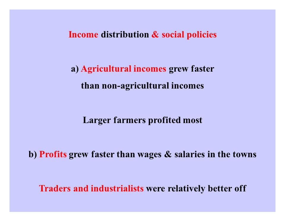 Income distribution & social policies a) Agricultural incomes grew faster than non-agricultural incomes Larger farmers profited most b) Profits grew faster than wages & salaries in the towns Traders and industrialists were relatively better off