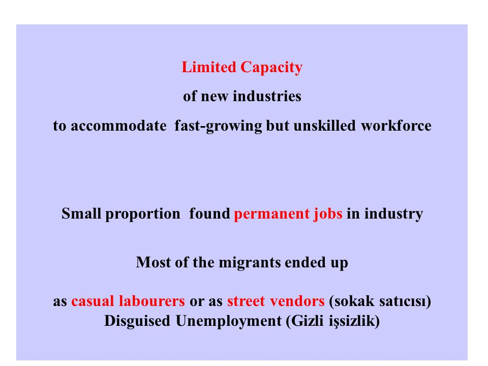 Limited Capacity of new industries to accommodate fast-growing but unskilled workforce Small proportion found permanent jobs in industry Most of the migrants ended up as casual labourers or as street vendors (sokak satıcısı) Disguised Unemployment (Gizli işsizlik)