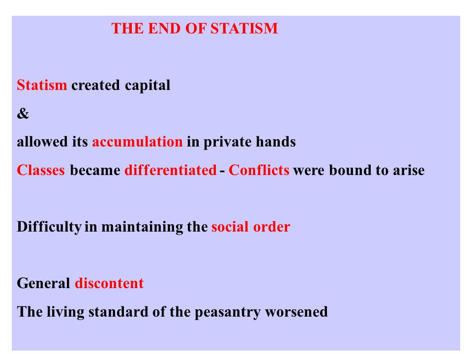 THE END OF STATISM Statism created capital & allowed its accumulation in private hands Classes became differentiated - Conflicts were bound to arise Difficulty in maintaining the social order General discontent The living standard of the peasantry worsened