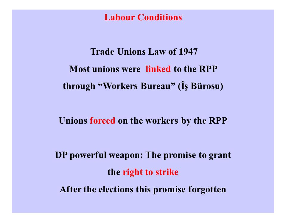 Labour Conditions Trade Unions Law of 1947 Most unions were linked to the RPP through Workers Bureau (İş Bürosu) Unions forced on the workers by the RPP DP powerful weapon: The promise to grant the right to strike After the elections this promise forgotten