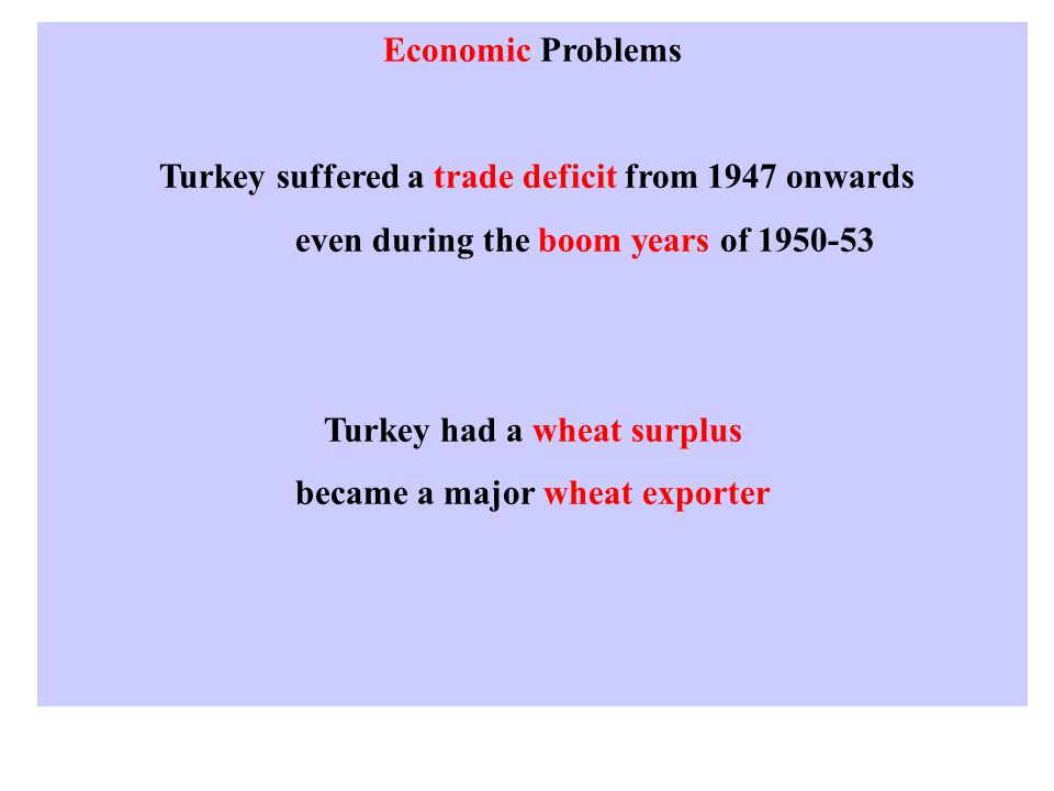 Economic Problems Turkey suffered a trade deficit from 1947 onwards even during the boom years of 1950-53 Turkey had a wheat surplus became a major wheat exporter