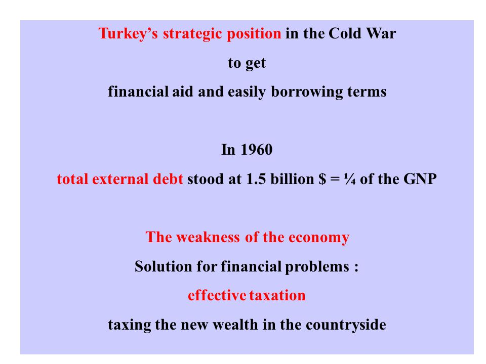 Turkey's strategic position in the Cold War to get financial aid and easily borrowing terms In 1960 total external debt stood at 1.5 billion $ = ¼ of the GNP The weakness of the economy Solution for financial problems : effective taxation taxing the new wealth in the countryside