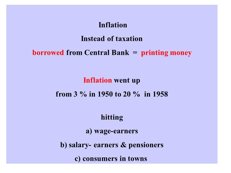 Inflation Instead of taxation borrowed from Central Bank = printing money Inflation went up from 3 % in 1950 to 20 % in 1958 hitting a) wage-earners b) salary- earners & pensioners c) consumers in towns