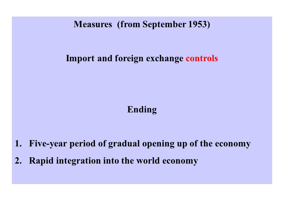 Measures (from September 1953) Import and foreign exchange controls Ending 1.Five-year period of gradual opening up of the economy 2.Rapid integration into the world economy