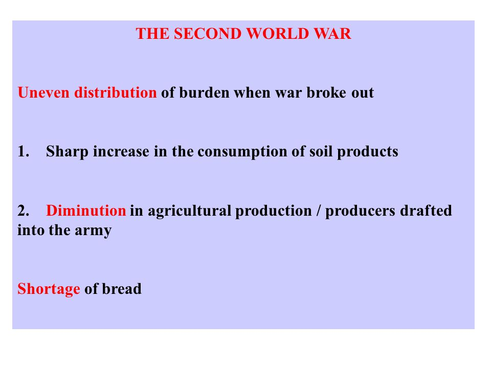 THE SECOND WORLD WAR Uneven distribution of burden when war broke out 1. Sharp increase in the consumption of soil products 2. Diminution in agricultu