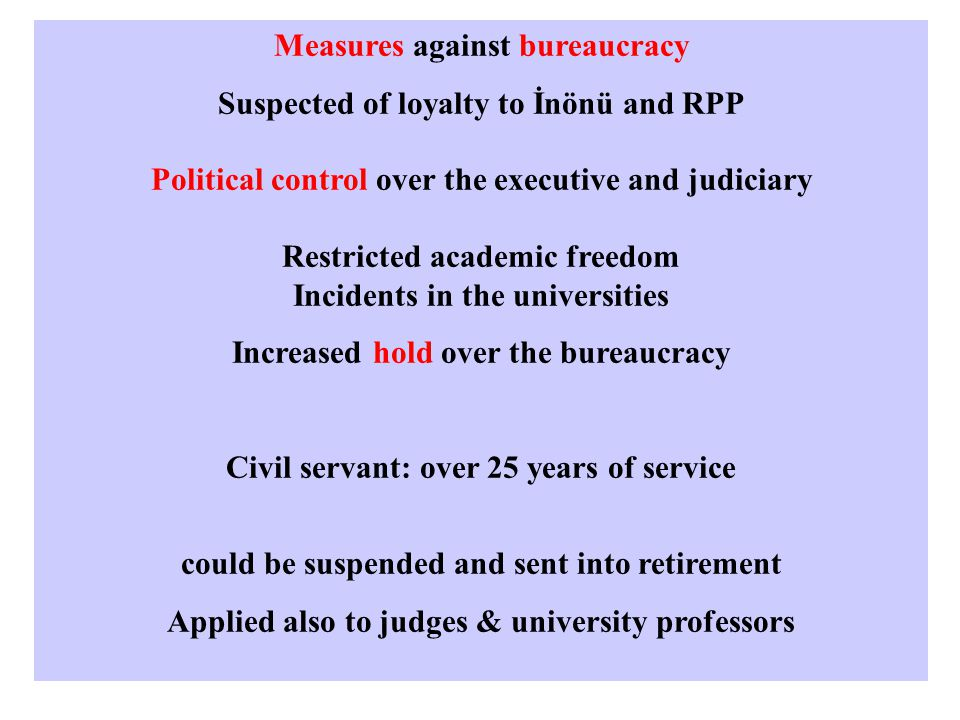Measures against bureaucracy Suspected of loyalty to İnönü and RPP Political control over the executive and judiciary Restricted academic freedom Incidents in the universities Increased hold over the bureaucracy Civil servant: over 25 years of service could be suspended and sent into retirement Applied also to judges & university professors