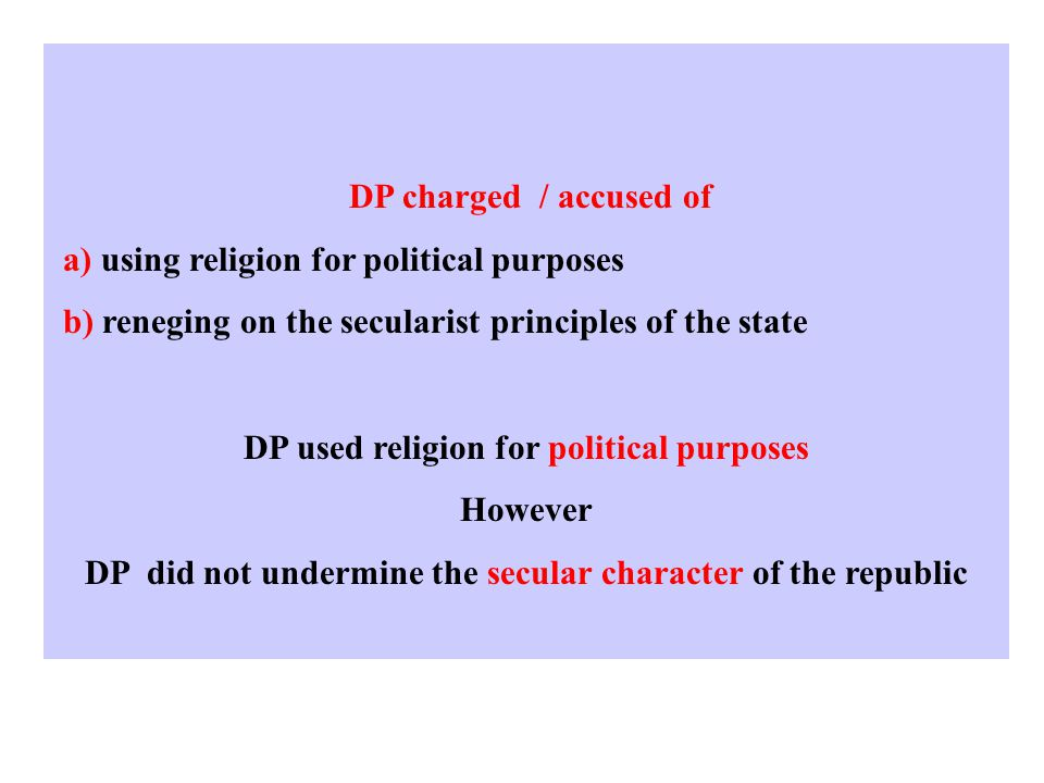 DP charged / accused of a) using religion for political purposes b) reneging on the secularist principles of the state DP used religion for political purposes However DP did not undermine the secular character of the republic