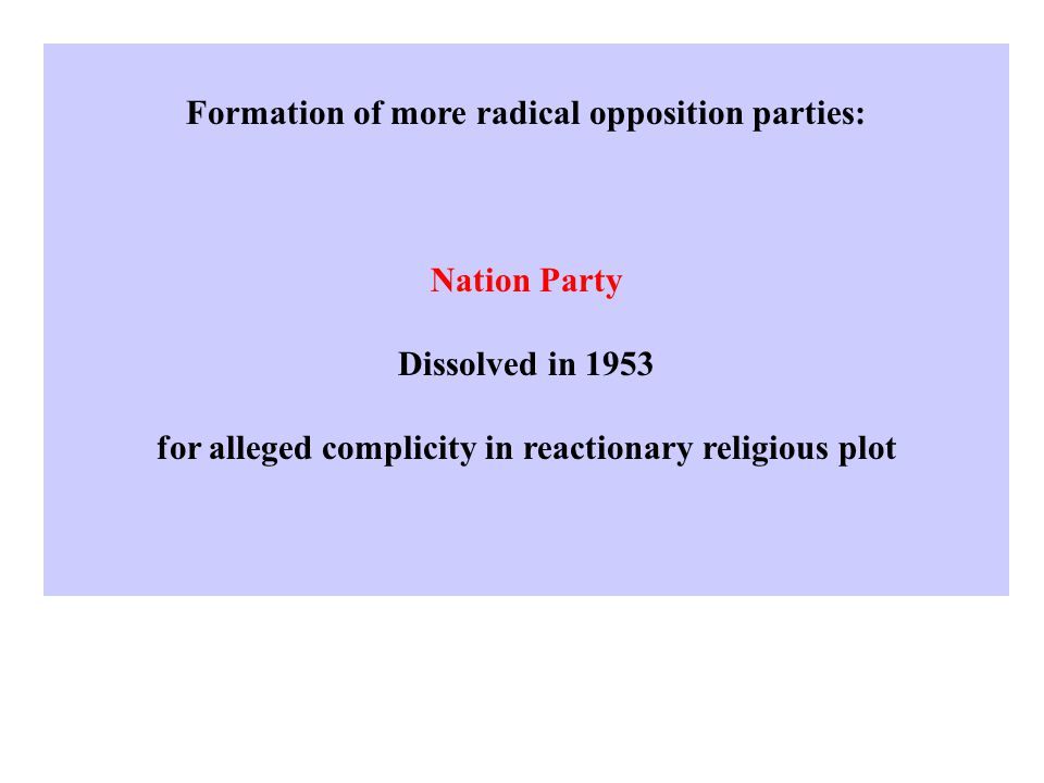 Formation of more radical opposition parties: Nation Party Dissolved in 1953 for alleged complicity in reactionary religious plot