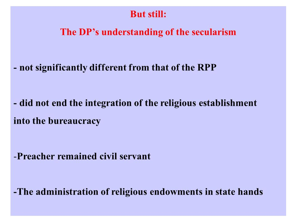 But still: The DP's understanding of the secularism - not significantly different from that of the RPP - did not end the integration of the religious establishment into the bureaucracy -Preacher remained civil servant -The administration of religious endowments in state hands