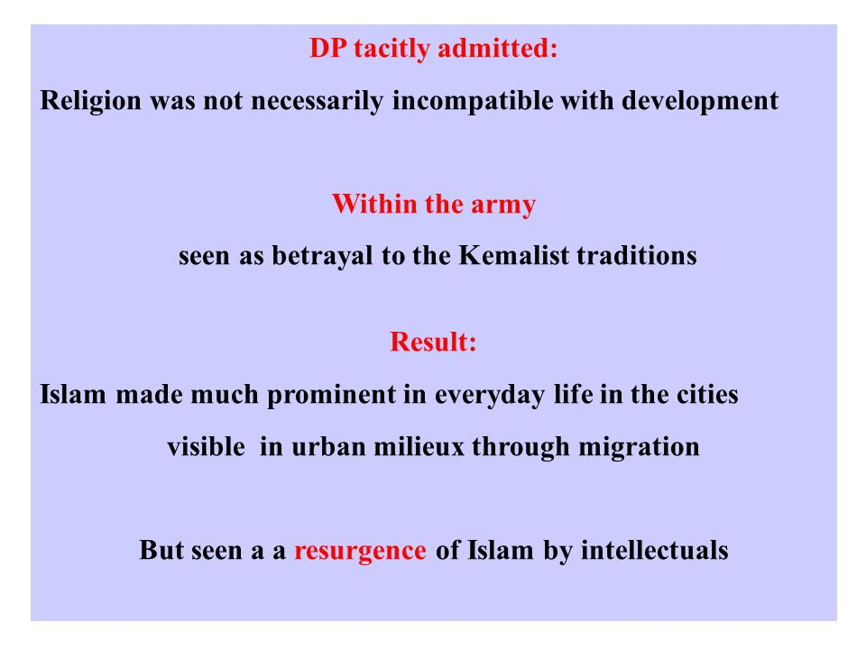 DP tacitly admitted: Religion was not necessarily incompatible with development Within the army seen as betrayal to the Kemalist traditions Result: Islam made much prominent in everyday life in the cities visible in urban milieux through migration But seen a a resurgence of Islam by intellectuals