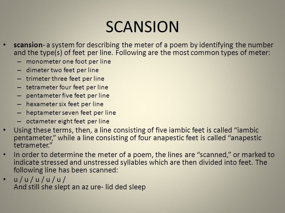 SCANSION scansion- a system for describing the meter of a poem by identifying the number and the type(s) of feet per line. Following are the most comm