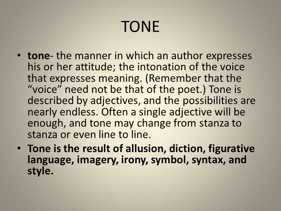 "TONE tone- the manner in which an author expresses his or her attitude; the intonation of the voice that expresses meaning. (Remember that the ""voice"""