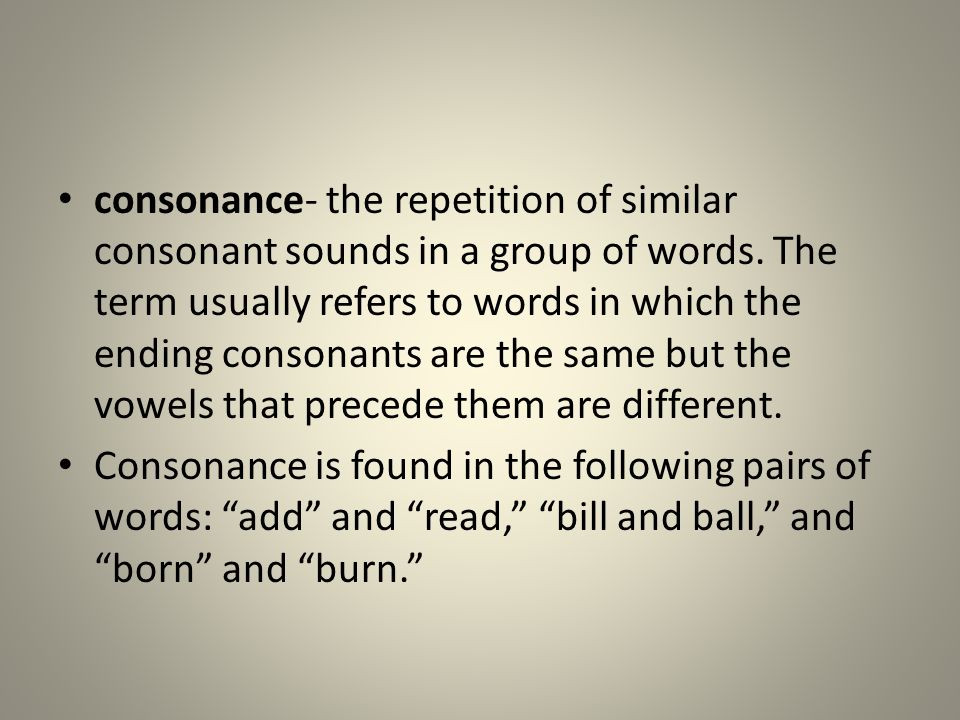 consonance- the repetition of similar consonant sounds in a group of words. The term usually refers to words in which the ending consonants are the sa