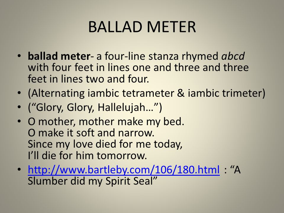 BALLAD METER ballad meter- a four-line stanza rhymed abcd with four feet in lines one and three and three feet in lines two and four. (Alternating iam