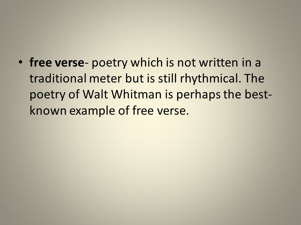 free verse- poetry which is not written in a traditional meter but is still rhythmical. The poetry of Walt Whitman is perhaps the best- known example