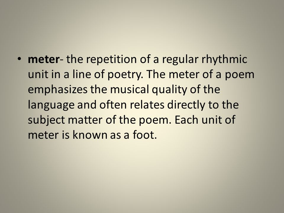 meter- the repetition of a regular rhythmic unit in a line of poetry. The meter of a poem emphasizes the musical quality of the language and often rel