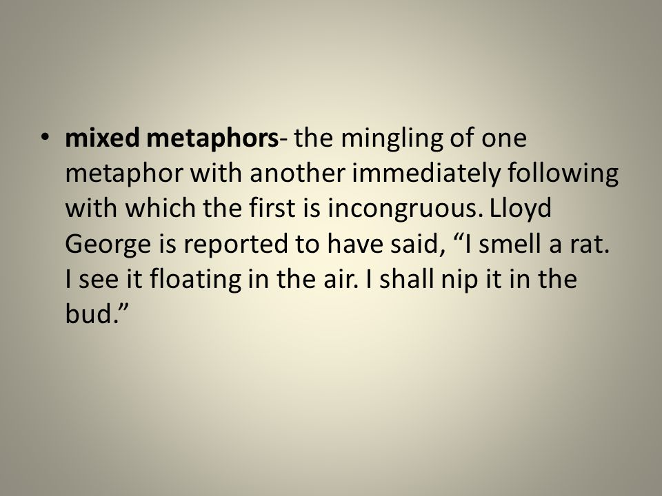 mixed metaphors- the mingling of one metaphor with another immediately following with which the first is incongruous. Lloyd George is reported to have