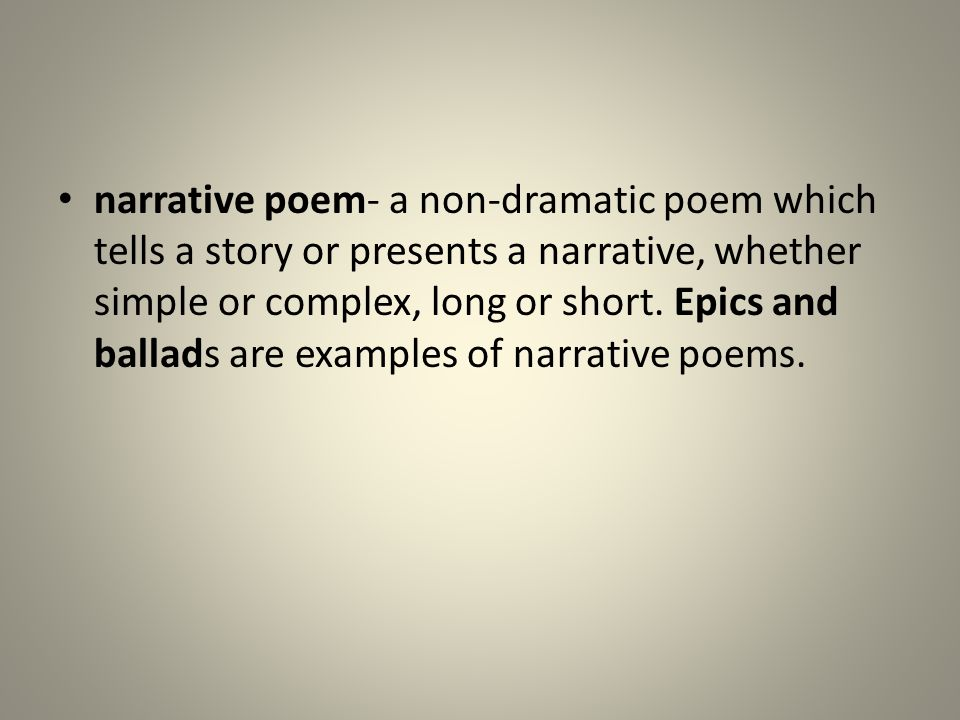 narrative poem- a non-dramatic poem which tells a story or presents a narrative, whether simple or complex, long or short. Epics and ballads are examp