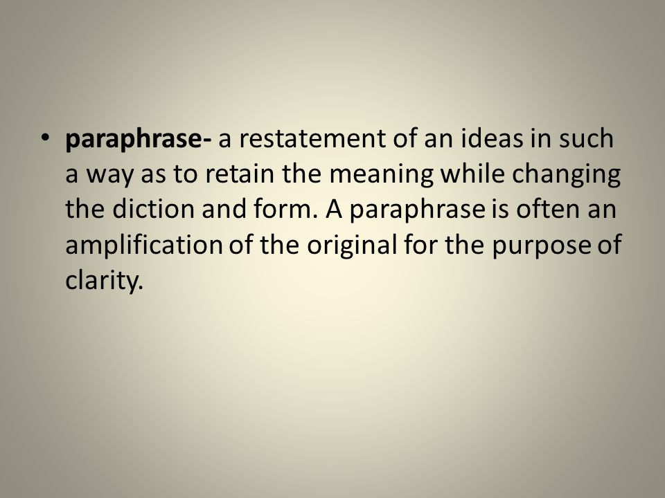 paraphrase- a restatement of an ideas in such a way as to retain the meaning while changing the diction and form. A paraphrase is often an amplificati