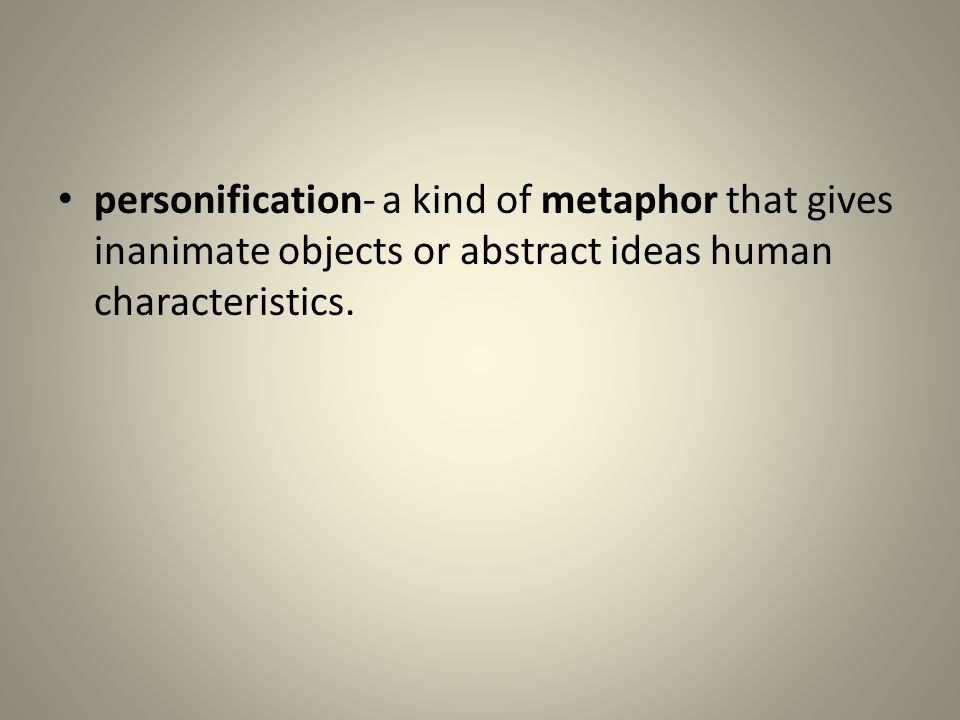 personification- a kind of metaphor that gives inanimate objects or abstract ideas human characteristics.