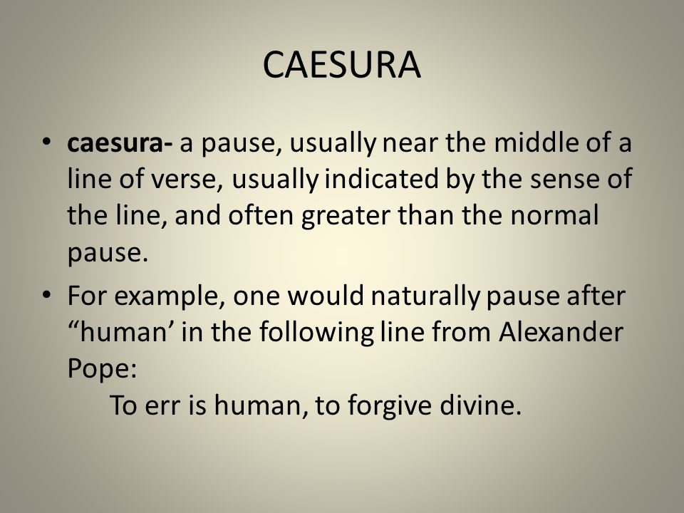 CAESURA caesura- a pause, usually near the middle of a line of verse, usually indicated by the sense of the line, and often greater than the normal pa