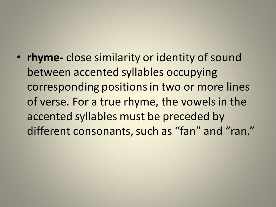rhyme- close similarity or identity of sound between accented syllables occupying corresponding positions in two or more lines of verse. For a true rh