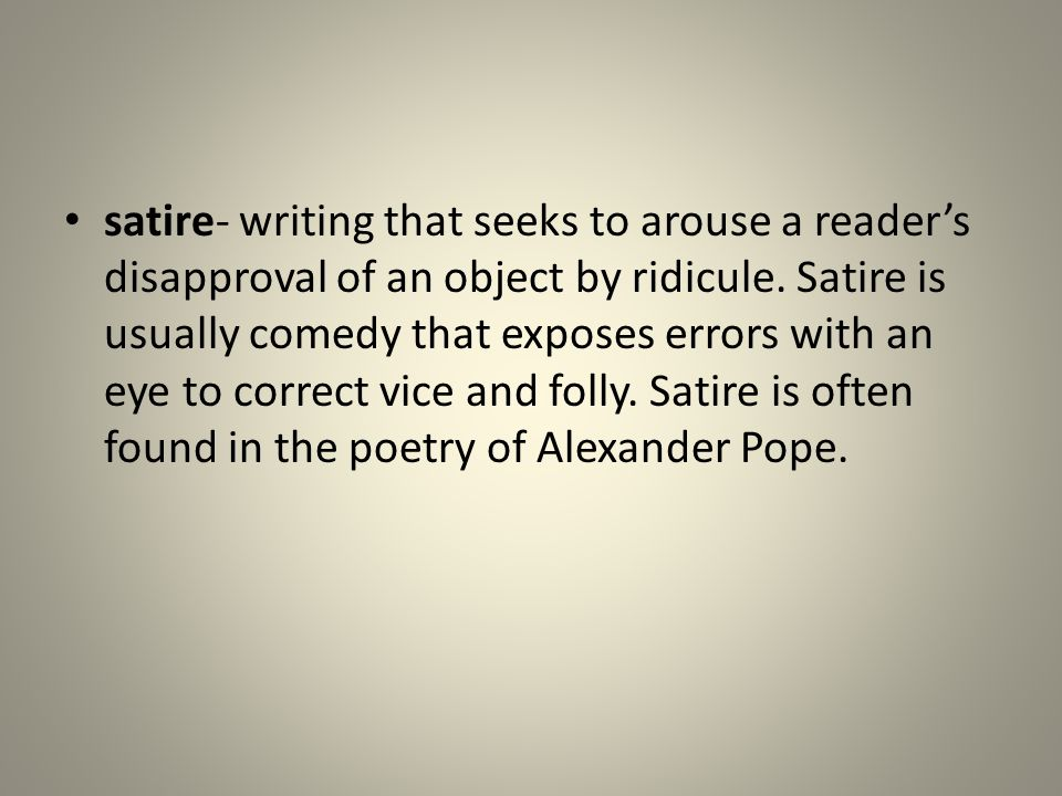 satire- writing that seeks to arouse a reader's disapproval of an object by ridicule. Satire is usually comedy that exposes errors with an eye to corr