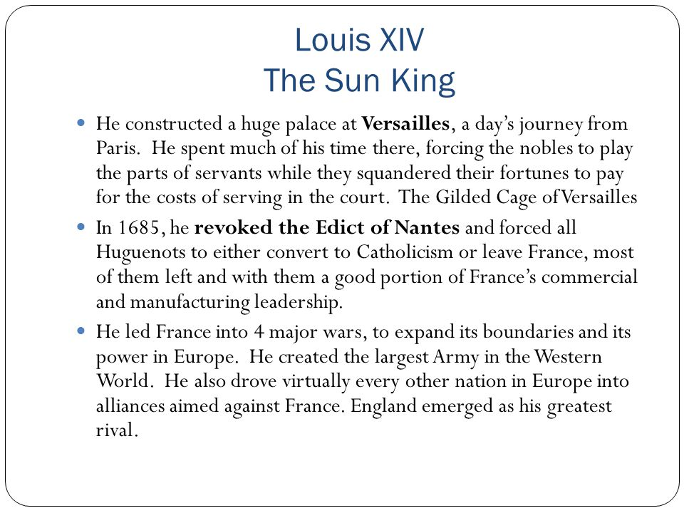 Louis XIV The Sun King He constructed a huge palace at Versailles, a day's journey from Paris. He spent much of his time there, forcing the nobles to