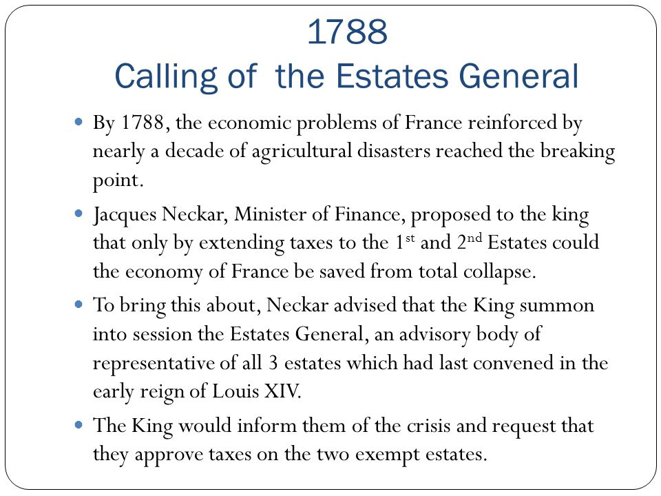 1788 Calling of the Estates General By 1788, the economic problems of France reinforced by nearly a decade of agricultural disasters reached the break