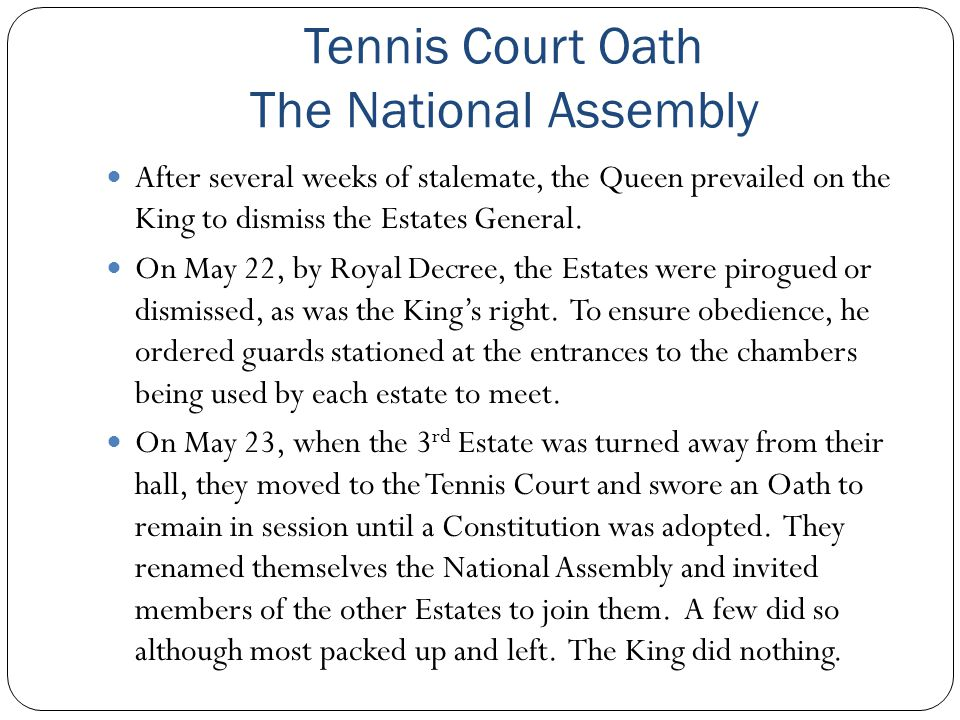 Tennis Court Oath The National Assembly After several weeks of stalemate, the Queen prevailed on the King to dismiss the Estates General. On May 22, b