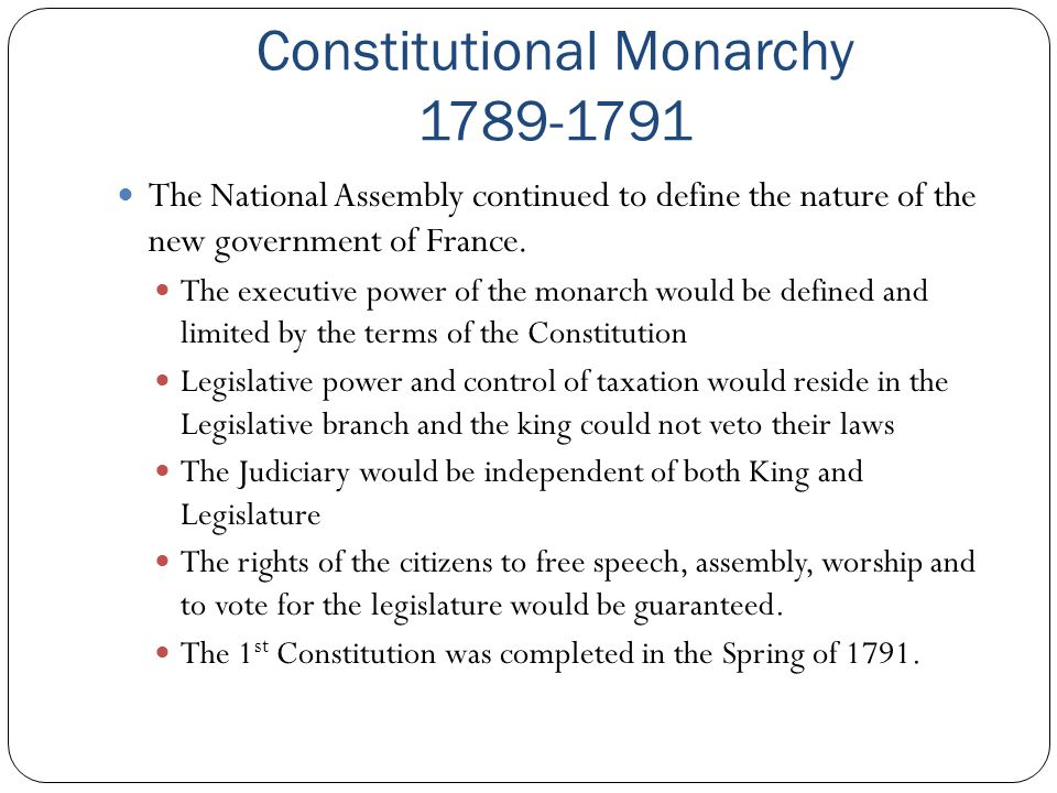 Constitutional Monarchy 1789-1791 The National Assembly continued to define the nature of the new government of France. The executive power of the mon