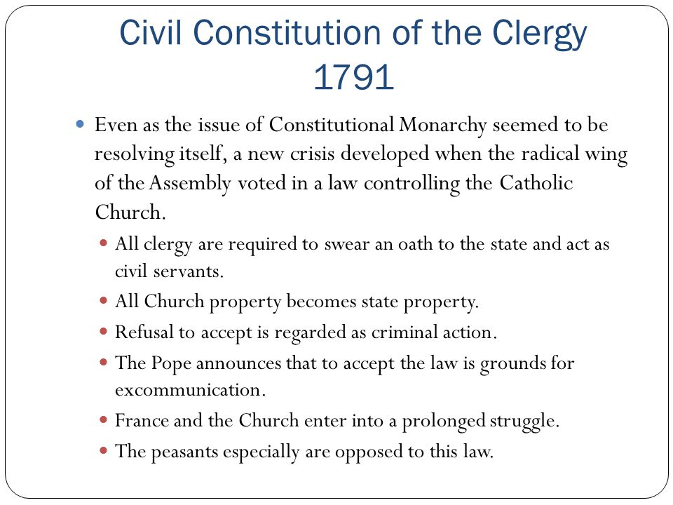 Civil Constitution of the Clergy 1791 Even as the issue of Constitutional Monarchy seemed to be resolving itself, a new crisis developed when the radi