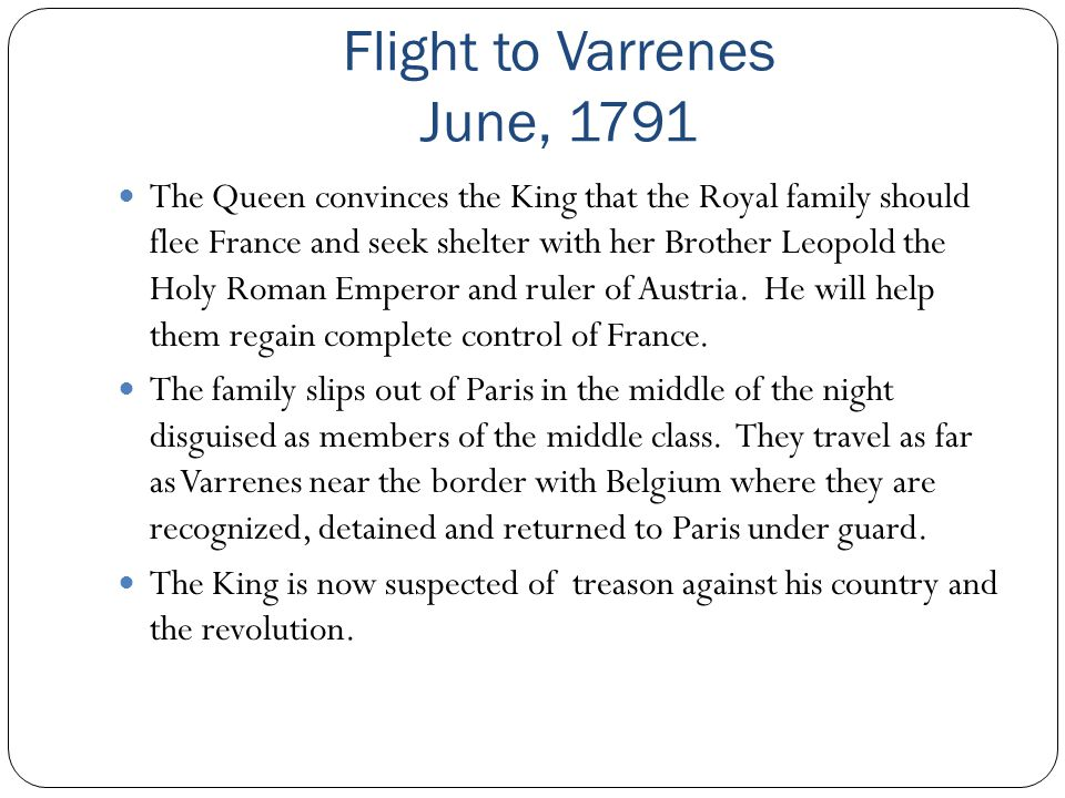 Flight to Varrenes June, 1791 The Queen convinces the King that the Royal family should flee France and seek shelter with her Brother Leopold the Holy