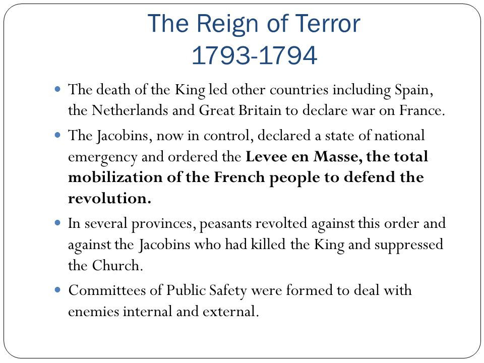 The Reign of Terror 1793-1794 The death of the King led other countries including Spain, the Netherlands and Great Britain to declare war on France. T