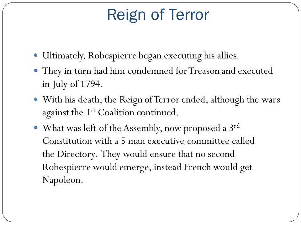 Reign of Terror Ultimately, Robespierre began executing his allies. They in turn had him condemned for Treason and executed in July of 1794. With his