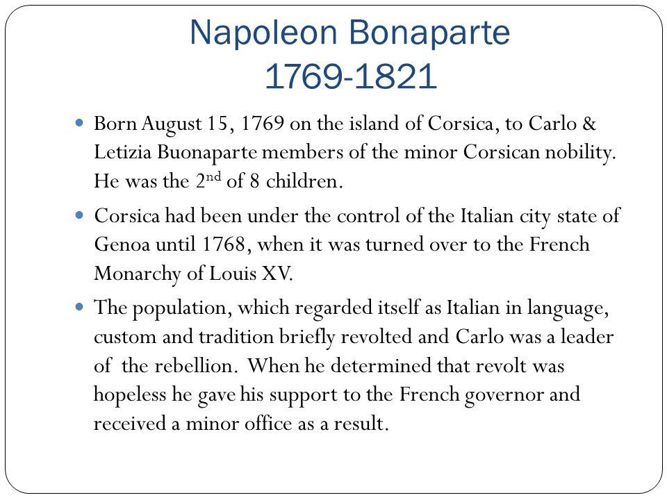Napoleon Bonaparte 1769-1821 Born August 15, 1769 on the island of Corsica, to Carlo & Letizia Buonaparte members of the minor Corsican nobility. He w