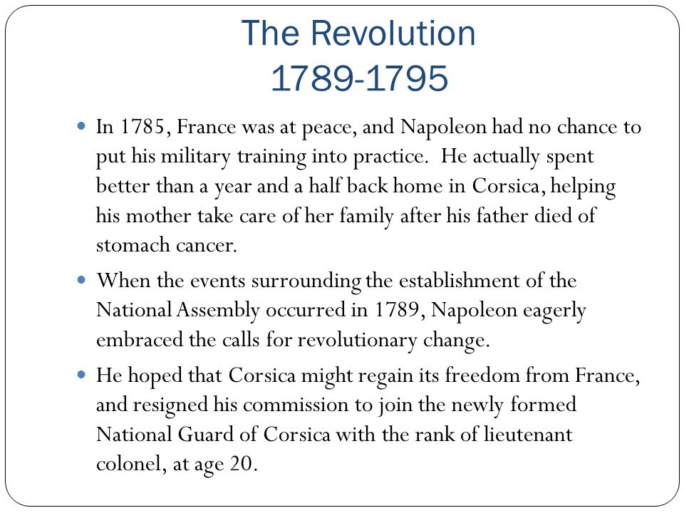 The Revolution 1789-1795 In 1785, France was at peace, and Napoleon had no chance to put his military training into practice. He actually spent better