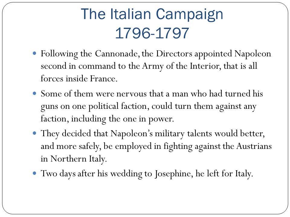 The Italian Campaign 1796-1797 Following the Cannonade, the Directors appointed Napoleon second in command to the Army of the Interior, that is all fo