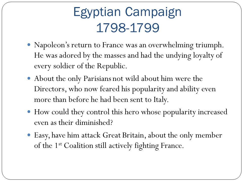 Egyptian Campaign 1798-1799 Napoleon's return to France was an overwhelming triumph. He was adored by the masses and had the undying loyalty of every