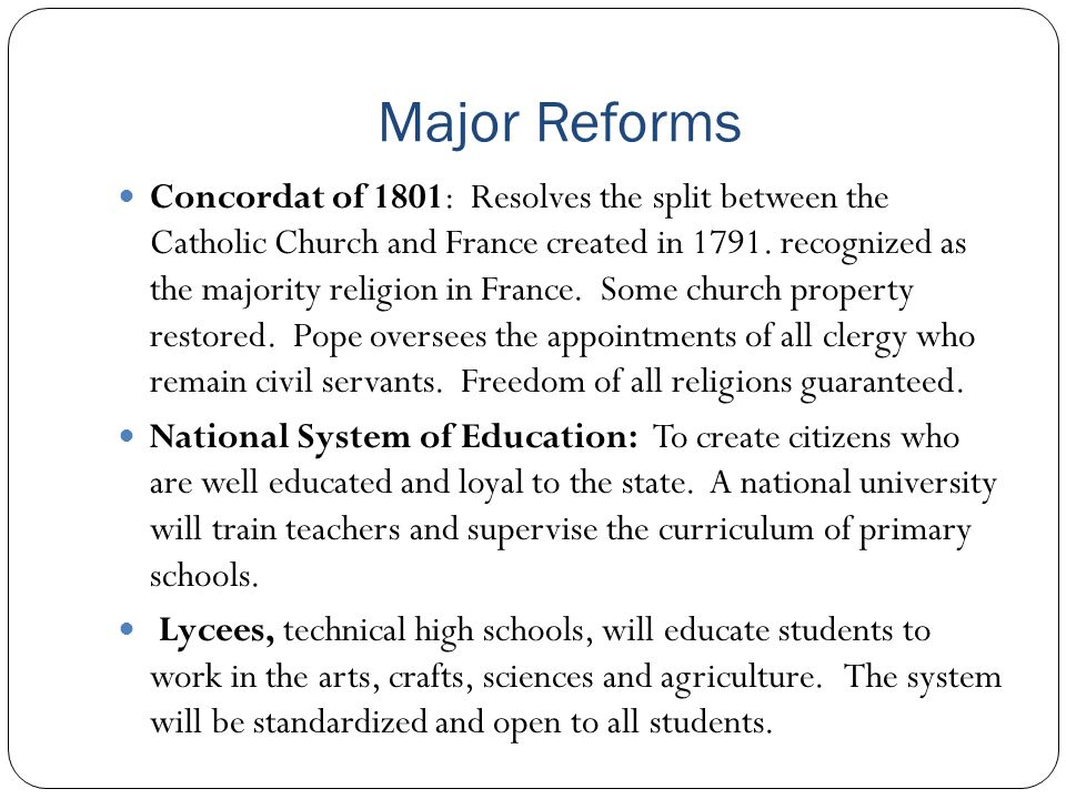 Major Reforms Concordat of 1801: Resolves the split between the Catholic Church and France created in 1791. recognized as the majority religion in Fra