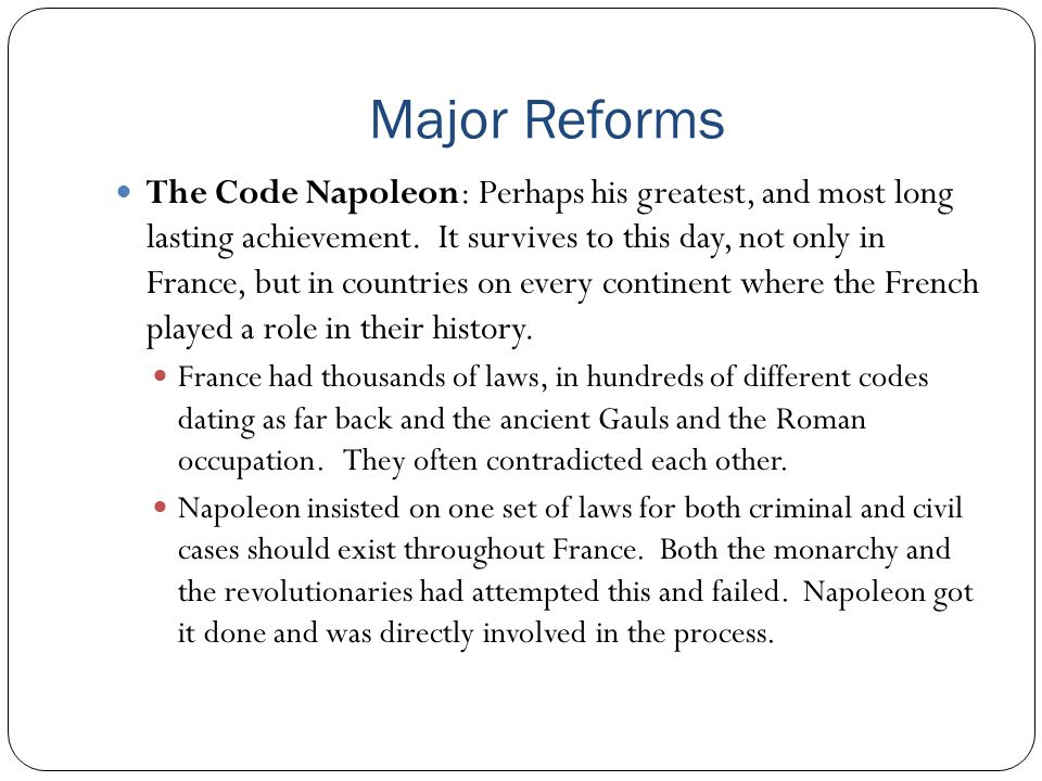 Major Reforms The Code Napoleon: Perhaps his greatest, and most long lasting achievement. It survives to this day, not only in France, but in countrie