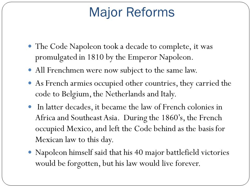 Major Reforms The Code Napoleon took a decade to complete, it was promulgated in 1810 by the Emperor Napoleon. All Frenchmen were now subject to the s
