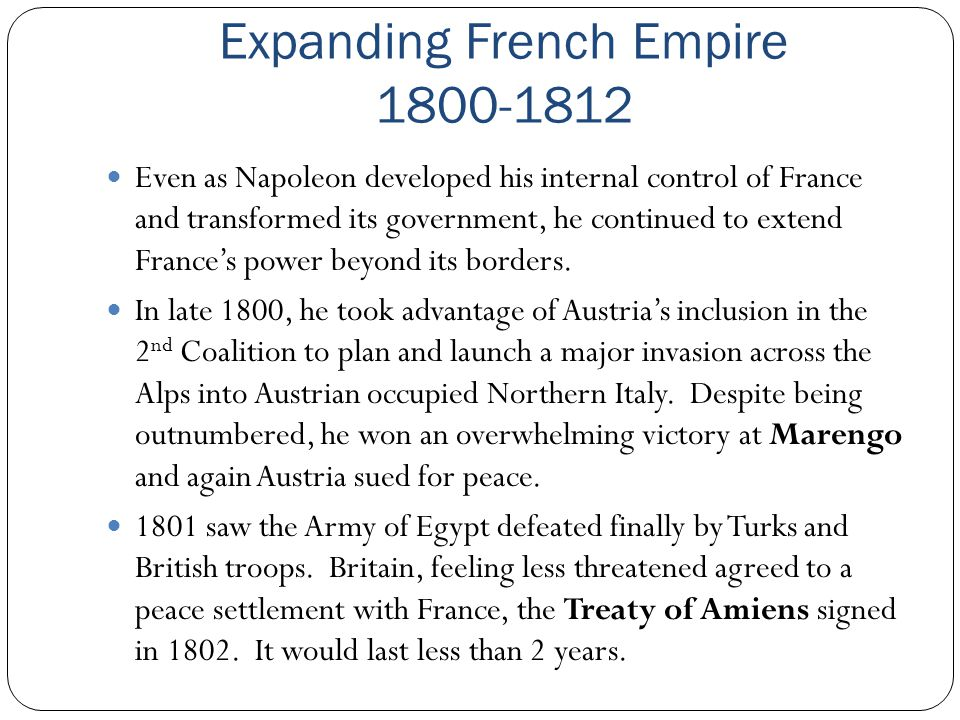 Expanding French Empire 1800-1812 Even as Napoleon developed his internal control of France and transformed its government, he continued to extend Fra