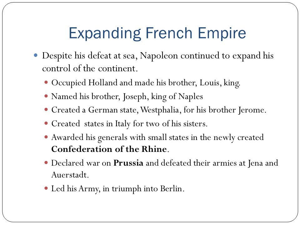 Expanding French Empire Despite his defeat at sea, Napoleon continued to expand his control of the continent. Occupied Holland and made his brother, L