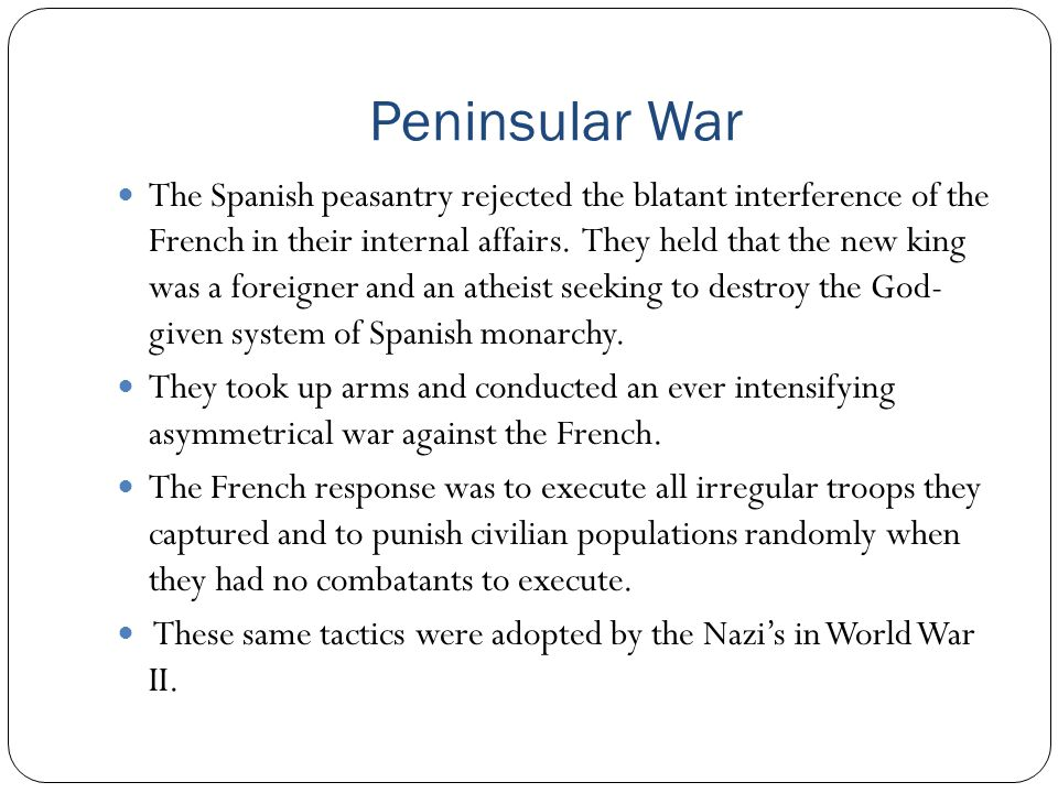 Peninsular War The Spanish peasantry rejected the blatant interference of the French in their internal affairs. They held that the new king was a fore