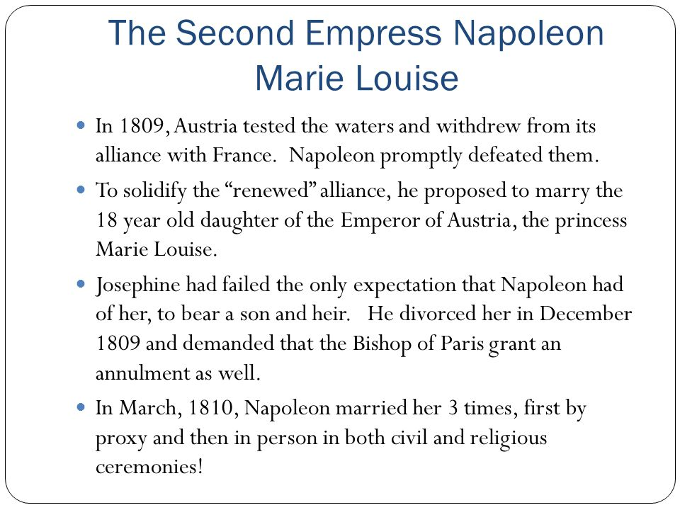 The Second Empress Napoleon Marie Louise In 1809, Austria tested the waters and withdrew from its alliance with France. Napoleon promptly defeated the