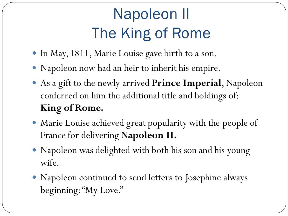 Napoleon II The King of Rome In May, 1811, Marie Louise gave birth to a son. Napoleon now had an heir to inherit his empire. As a gift to the newly ar
